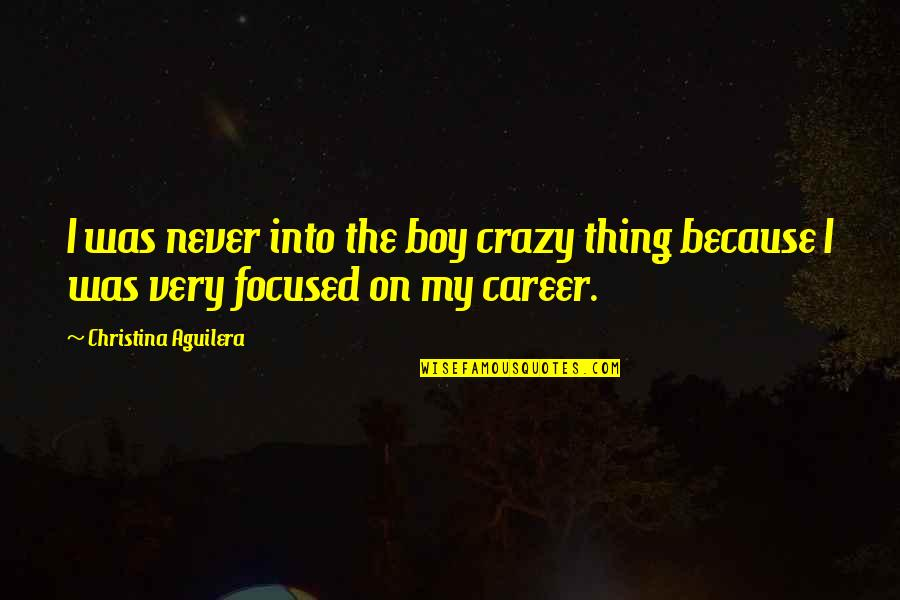 My Boy Quotes By Christina Aguilera: I was never into the boy crazy thing