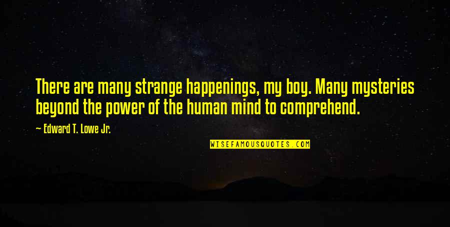 My Boy Quotes By Edward T. Lowe Jr.: There are many strange happenings, my boy. Many