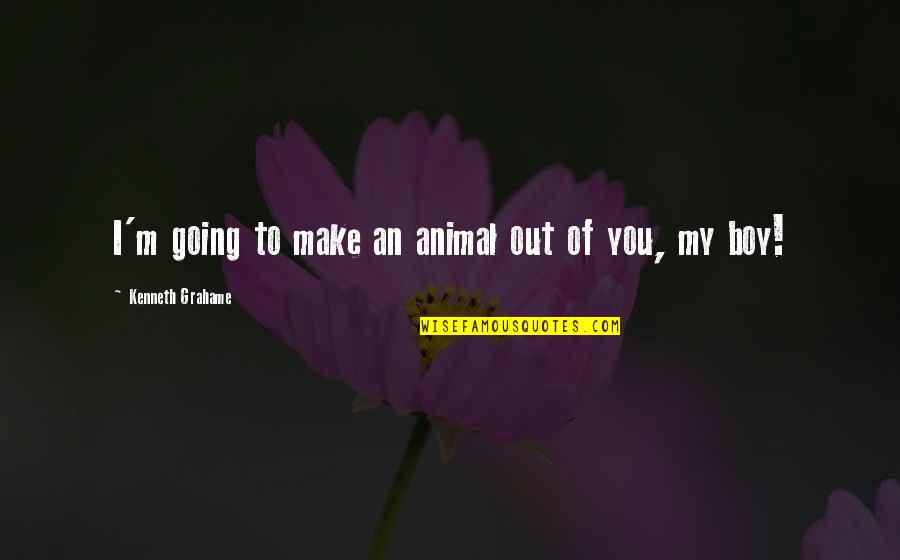 My Boy Quotes By Kenneth Grahame: I'm going to make an animal out of