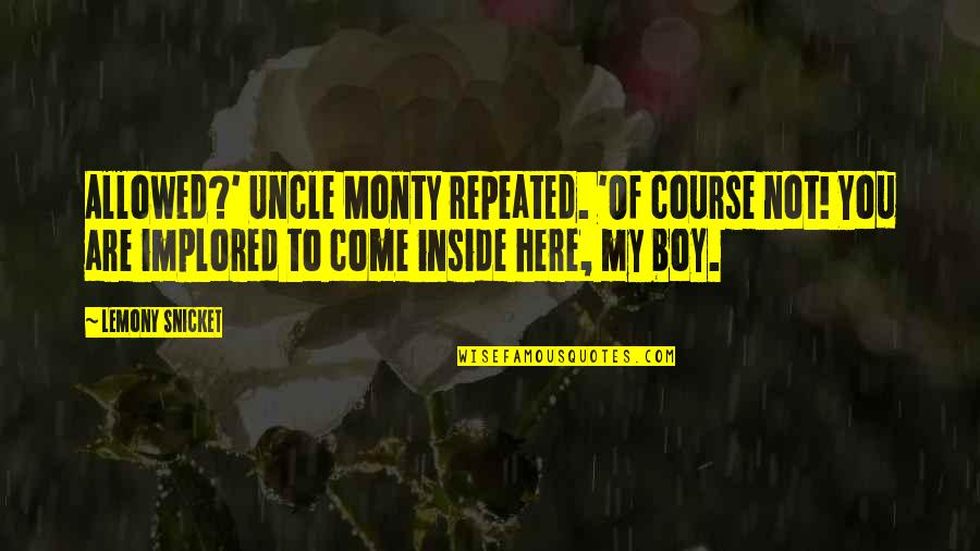 My Boy Quotes By Lemony Snicket: Allowed?' Uncle Monty repeated. 'Of course not! You
