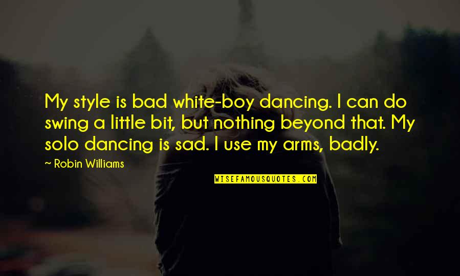 My Boy Quotes By Robin Williams: My style is bad white-boy dancing. I can