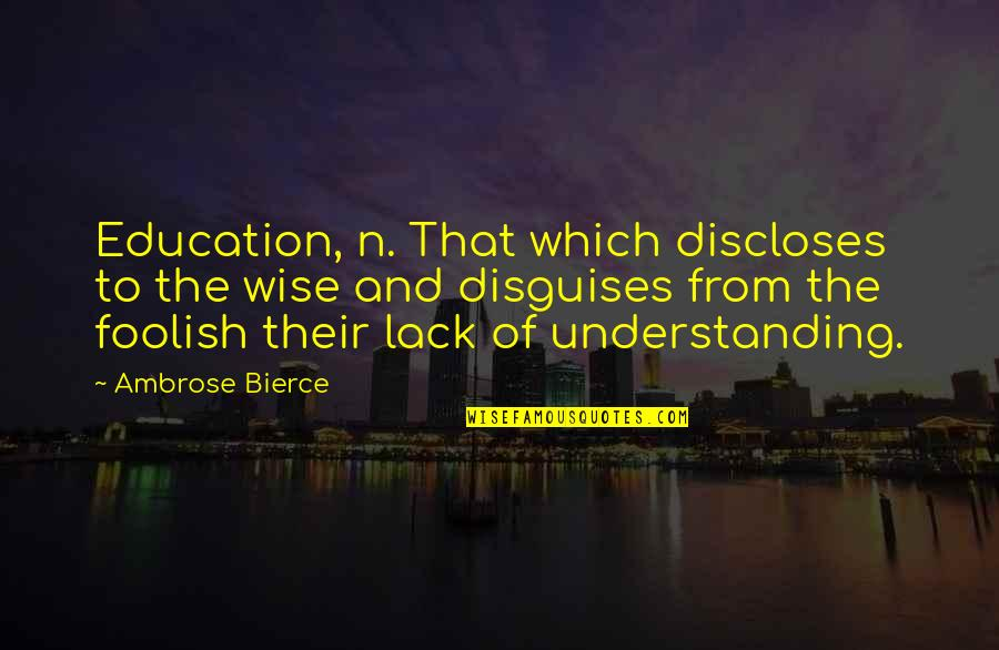 My Child Bible Quotes By Ambrose Bierce: Education, n. That which discloses to the wise