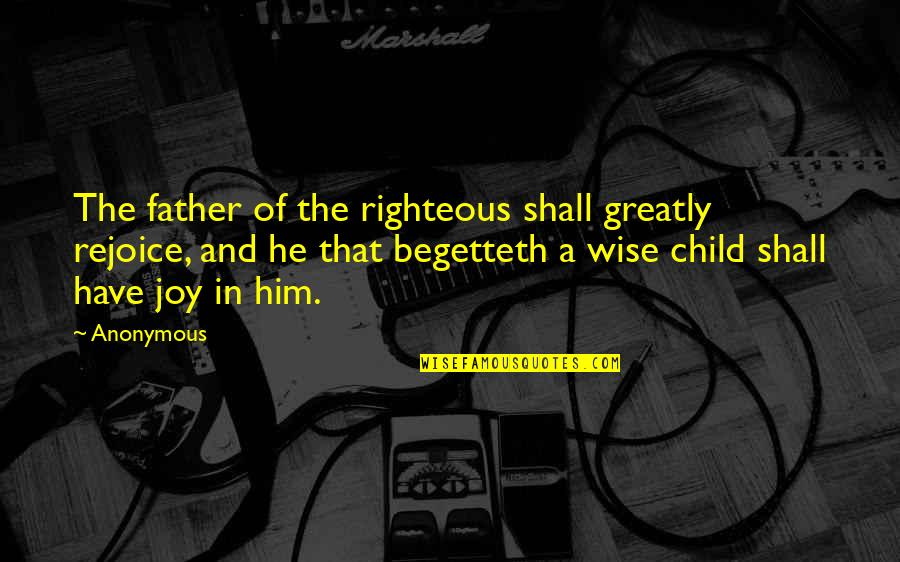 My Child Bible Quotes By Anonymous: The father of the righteous shall greatly rejoice,