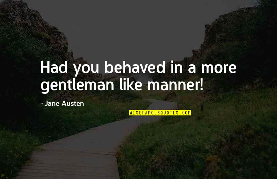 My Child Bible Quotes By Jane Austen: Had you behaved in a more gentleman like