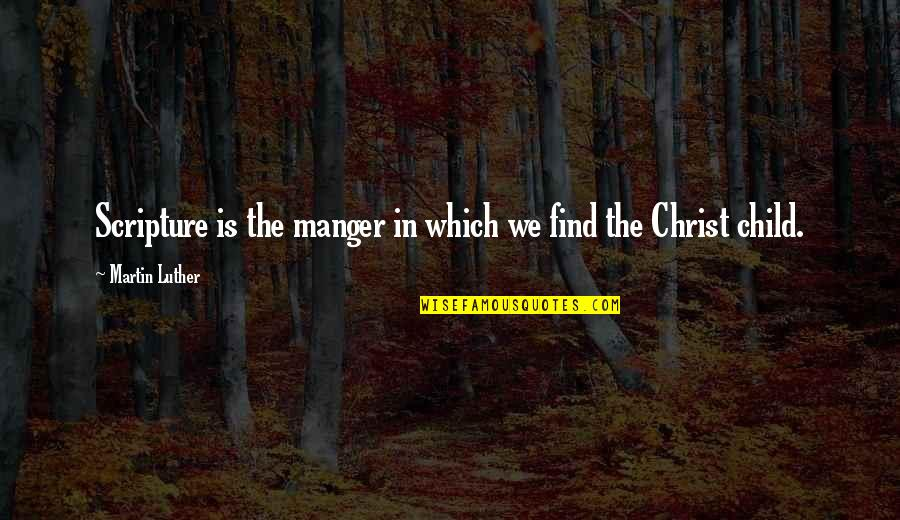 My Child Bible Quotes By Martin Luther: Scripture is the manger in which we find