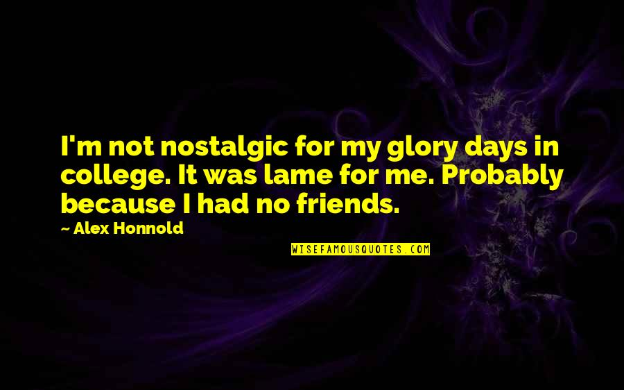 My College Friends Quotes By Alex Honnold: I'm not nostalgic for my glory days in