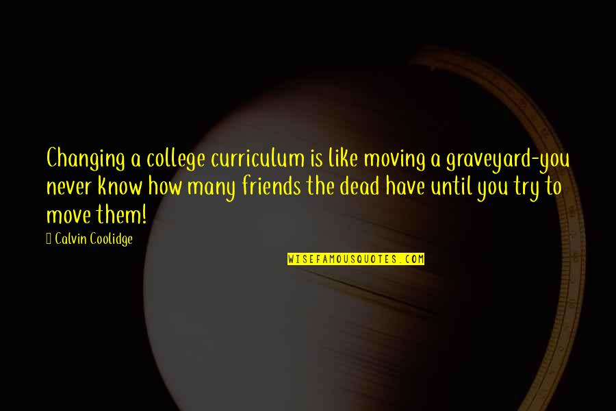 My College Friends Quotes By Calvin Coolidge: Changing a college curriculum is like moving a