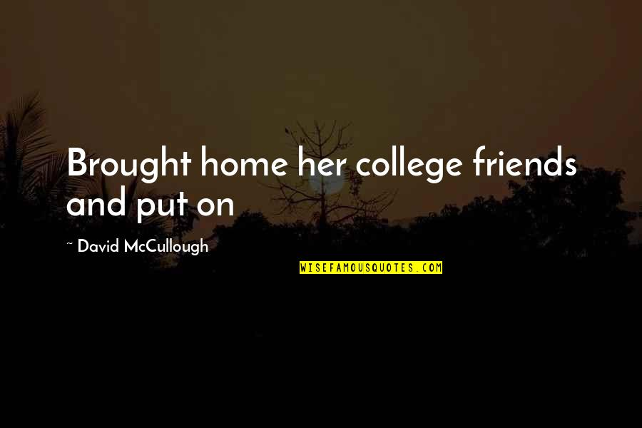 My College Friends Quotes By David McCullough: Brought home her college friends and put on