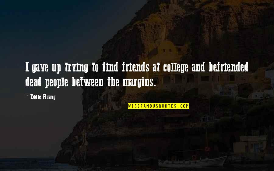 My College Friends Quotes By Eddie Huang: I gave up trying to find friends at