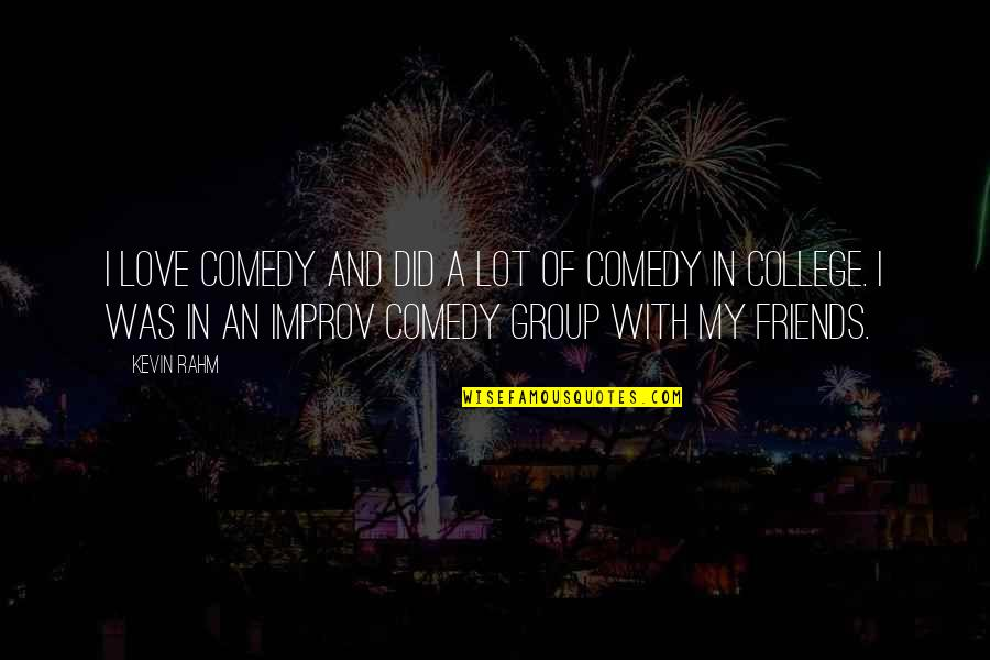My College Friends Quotes By Kevin Rahm: I love comedy and did a lot of