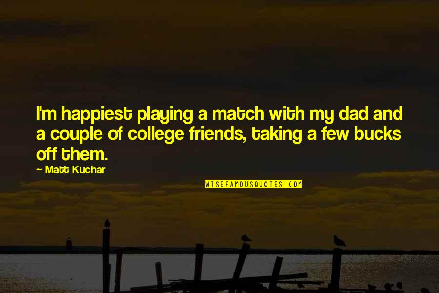 My College Friends Quotes By Matt Kuchar: I'm happiest playing a match with my dad