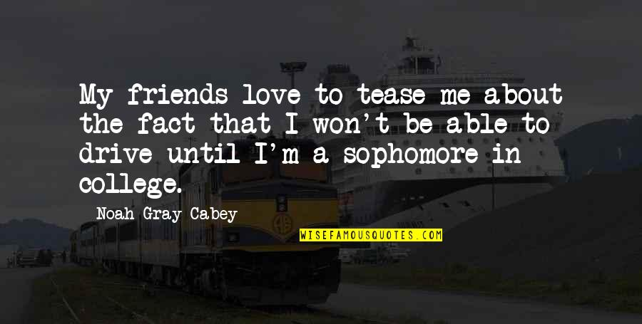 My College Friends Quotes By Noah Gray-Cabey: My friends love to tease me about the