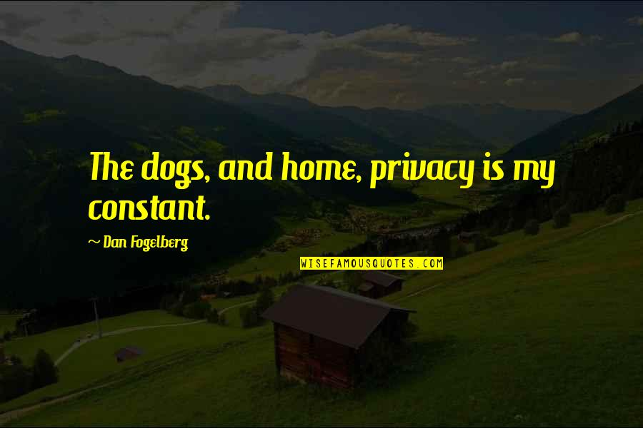 My Constant Quotes By Dan Fogelberg: The dogs, and home, privacy is my constant.