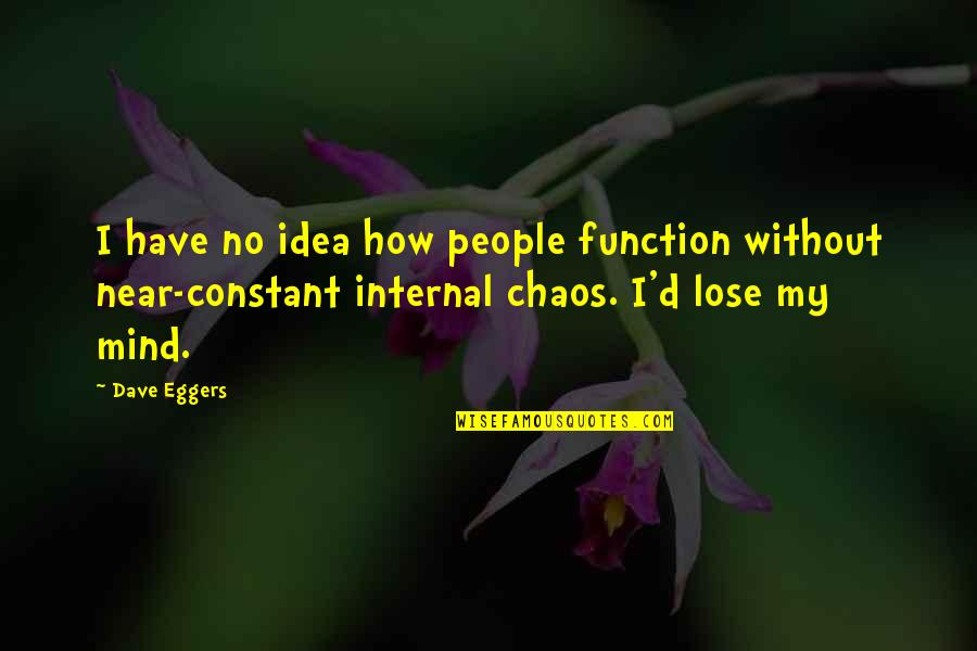 My Constant Quotes By Dave Eggers: I have no idea how people function without