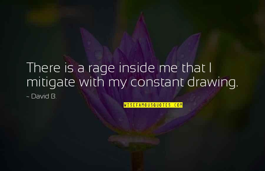 My Constant Quotes By David B.: There is a rage inside me that I
