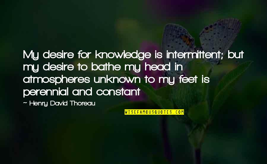 My Constant Quotes By Henry David Thoreau: My desire for knowledge is intermittent; but my