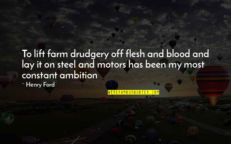 My Constant Quotes By Henry Ford: To lift farm drudgery off flesh and blood