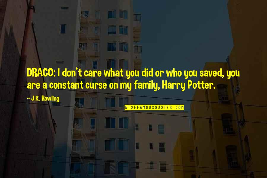 My Constant Quotes By J.K. Rowling: DRACO: I don't care what you did or