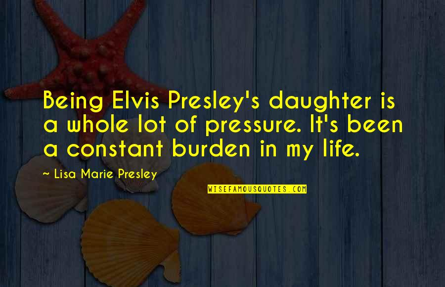 My Constant Quotes By Lisa Marie Presley: Being Elvis Presley's daughter is a whole lot