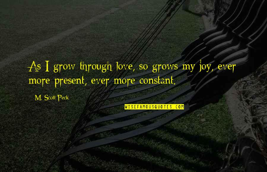 My Constant Quotes By M. Scott Peck: As I grow through love, so grows my