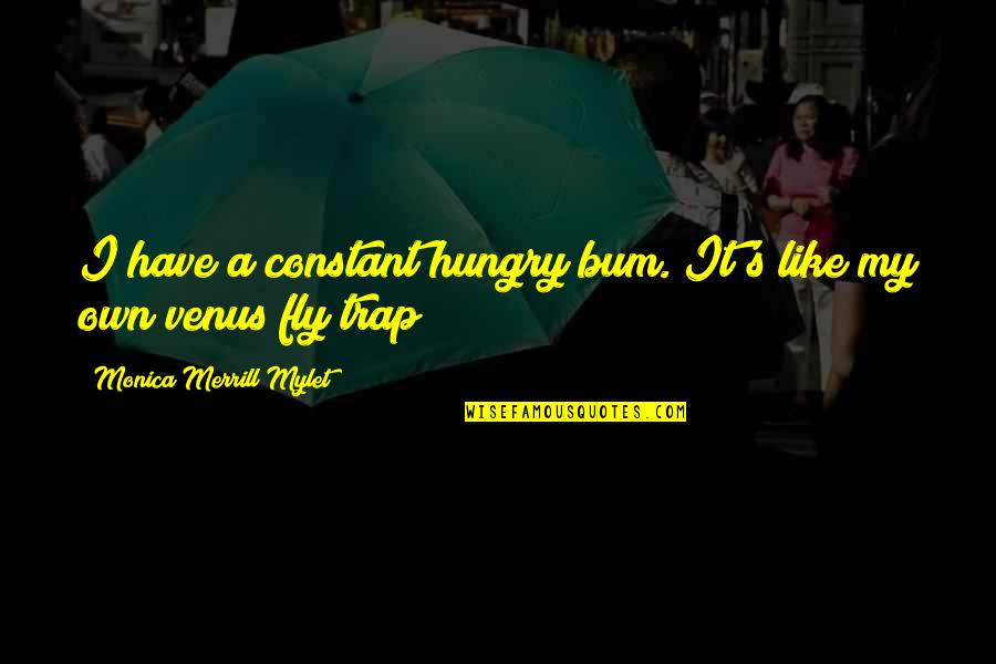 My Constant Quotes By Monica Merrill Mylet: I have a constant hungry bum. It's like