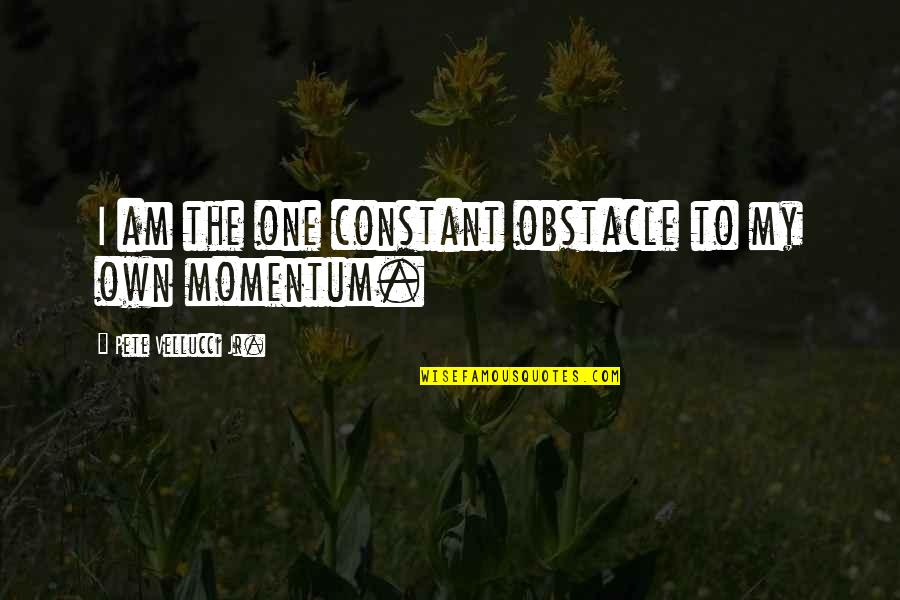 My Constant Quotes By Pete Vellucci Jr.: I am the one constant obstacle to my