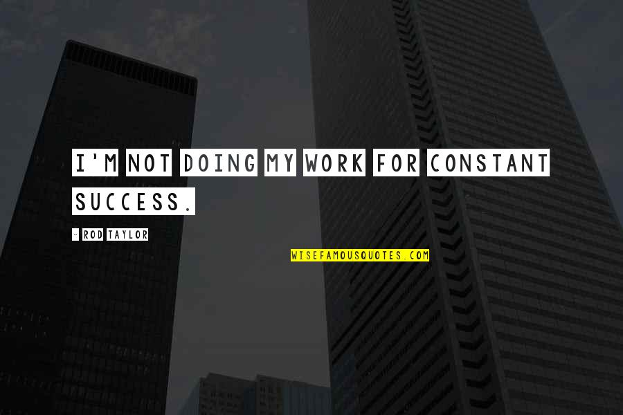 My Constant Quotes By Rod Taylor: I'm not doing my work for constant success.
