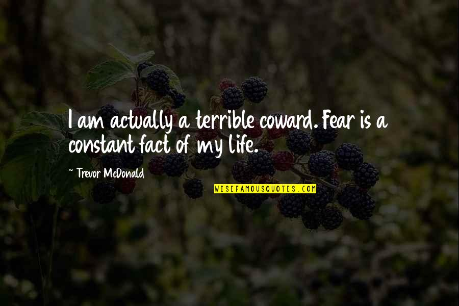 My Constant Quotes By Trevor McDonald: I am actually a terrible coward. Fear is