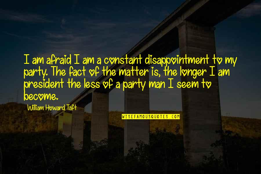 My Constant Quotes By William Howard Taft: I am afraid I am a constant disappointment