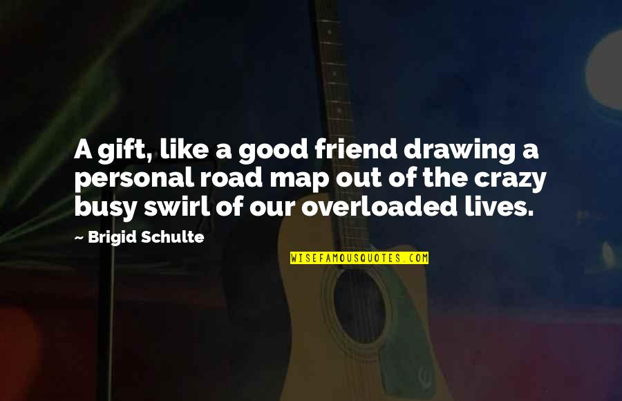 My Crazy Best Friend Quotes By Brigid Schulte: A gift, like a good friend drawing a