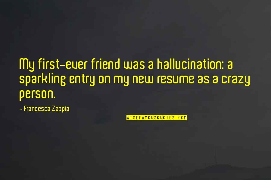 My Crazy Best Friend Quotes By Francesca Zappia: My first-ever friend was a hallucination: a sparkling