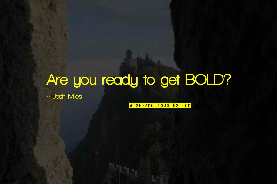 My Cute Sister Quotes By Josh Miles: Are you ready to get BOLD?