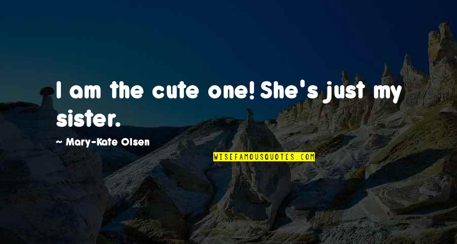 My Cute Sister Quotes By Mary-Kate Olsen: I am the cute one! She's just my