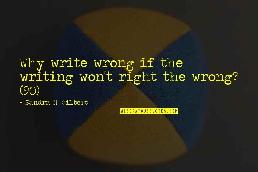 My Cute Sister Quotes By Sandra M. Gilbert: Why write wrong if the writing won't right