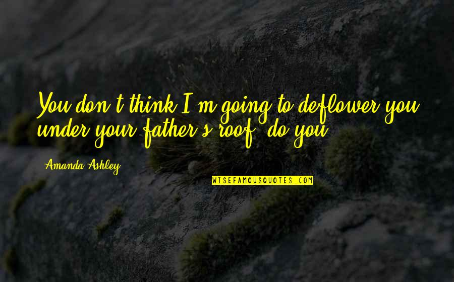 My Daddy Told Me Quotes By Amanda Ashley: You don't think I'm going to deflower you