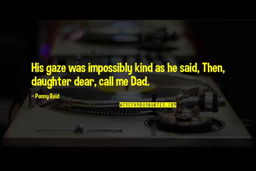 My Dear Daughter Quotes By Penny Reid: His gaze was impossibly kind as he said,