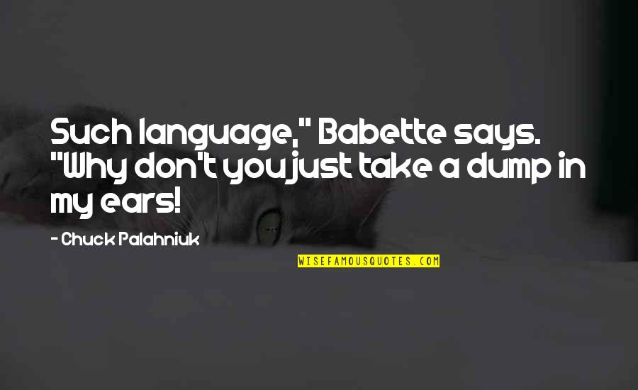 "My Ears Quotes By Chuck Palahniuk: Such language,"" Babette says. ""Why don't you just"