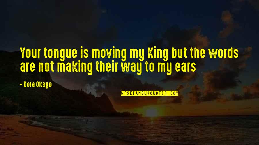 My Ears Quotes By Dora Okeyo: Your tongue is moving my King but the
