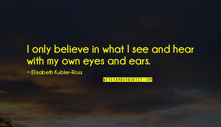 My Ears Quotes By Elisabeth Kubler-Ross: I only believe in what I see and