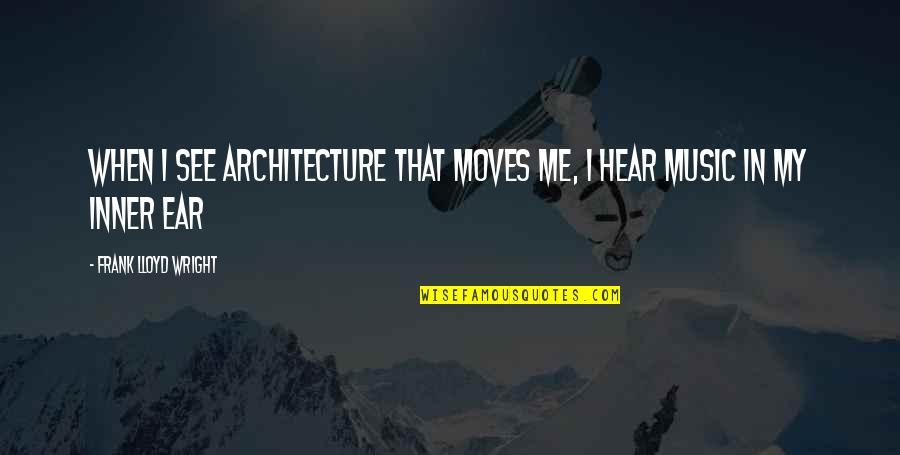 My Ears Quotes By Frank Lloyd Wright: When I see architecture that moves me, I