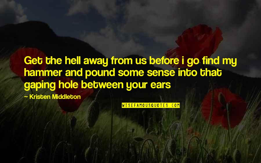 My Ears Quotes By Kristen Middleton: Get the hell away from us before i