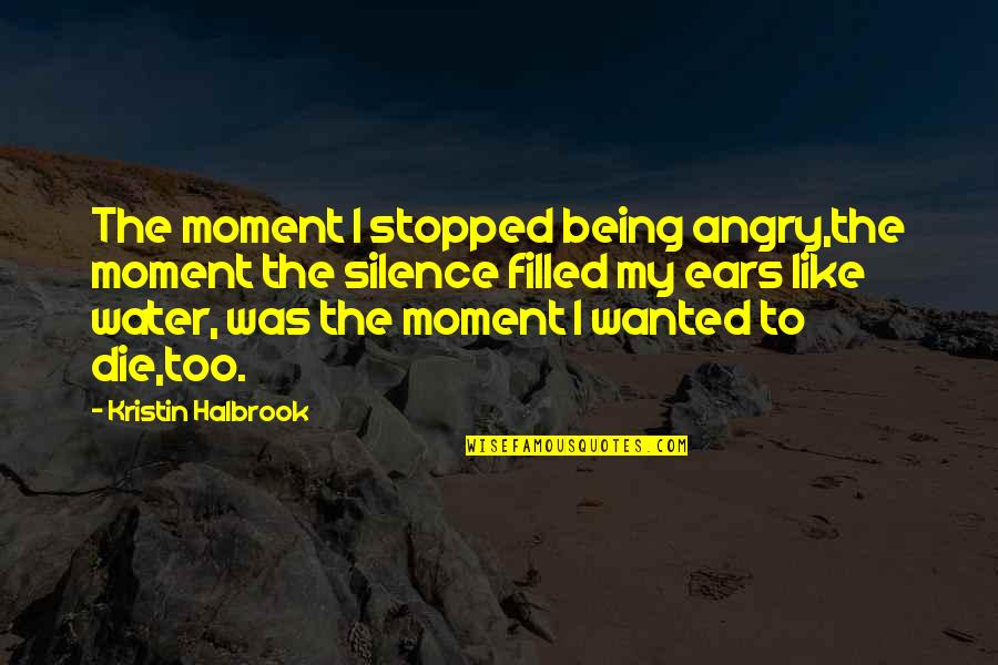 My Ears Quotes By Kristin Halbrook: The moment I stopped being angry,the moment the