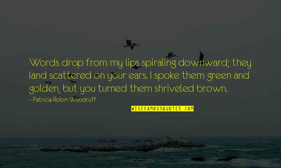 My Ears Quotes By Patricia Robin Woodruff: Words drop from my lips spiraling downward; they