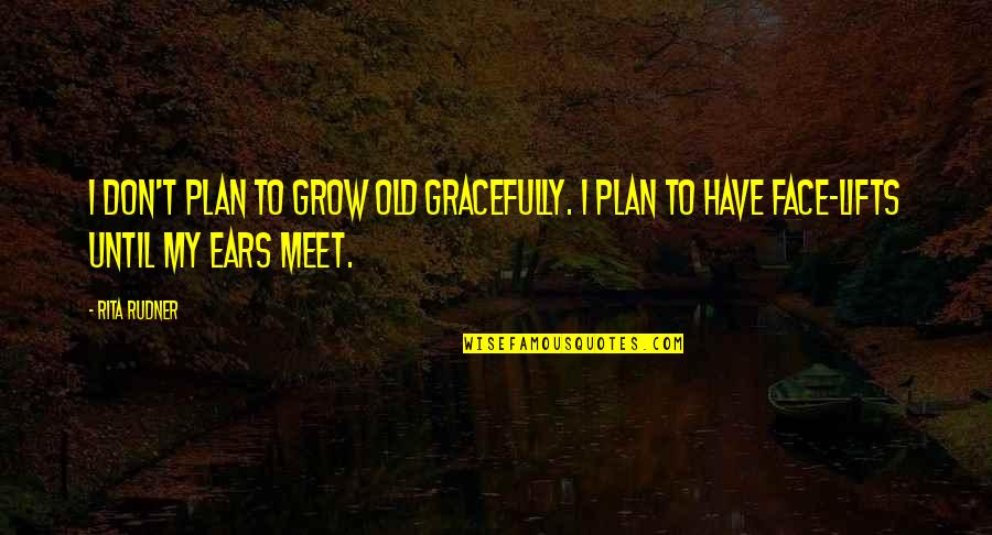 My Ears Quotes By Rita Rudner: I don't plan to grow old gracefully. I