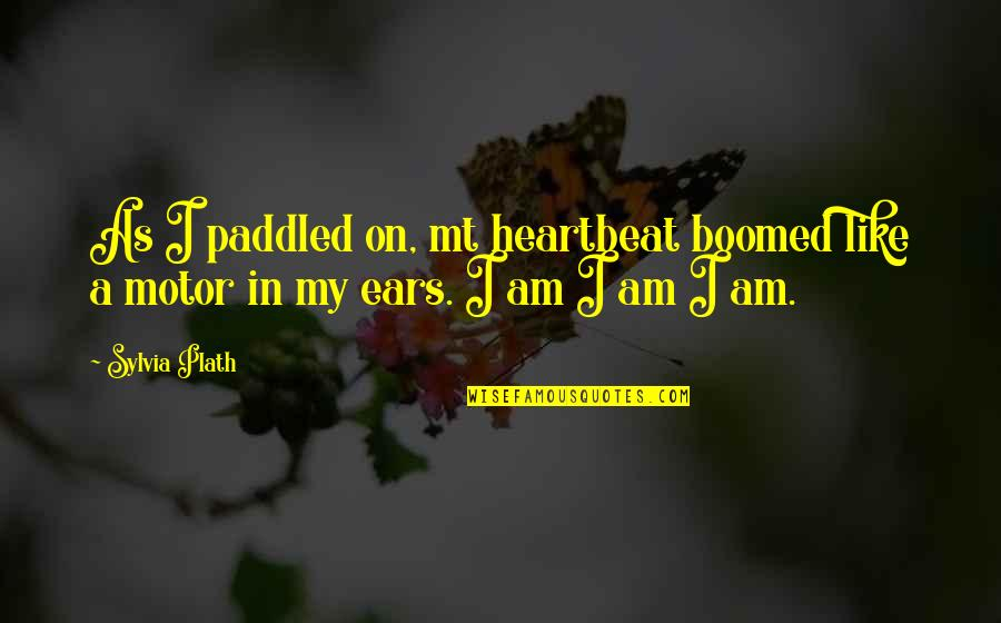 My Ears Quotes By Sylvia Plath: As I paddled on, mt heartbeat boomed like