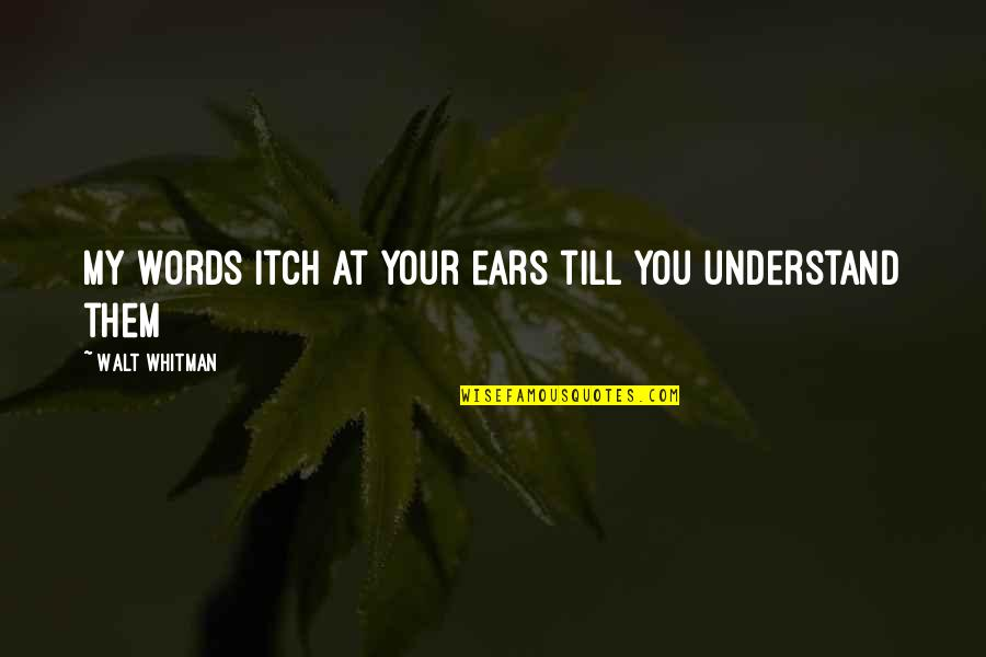 My Ears Quotes By Walt Whitman: My words itch at your ears till you