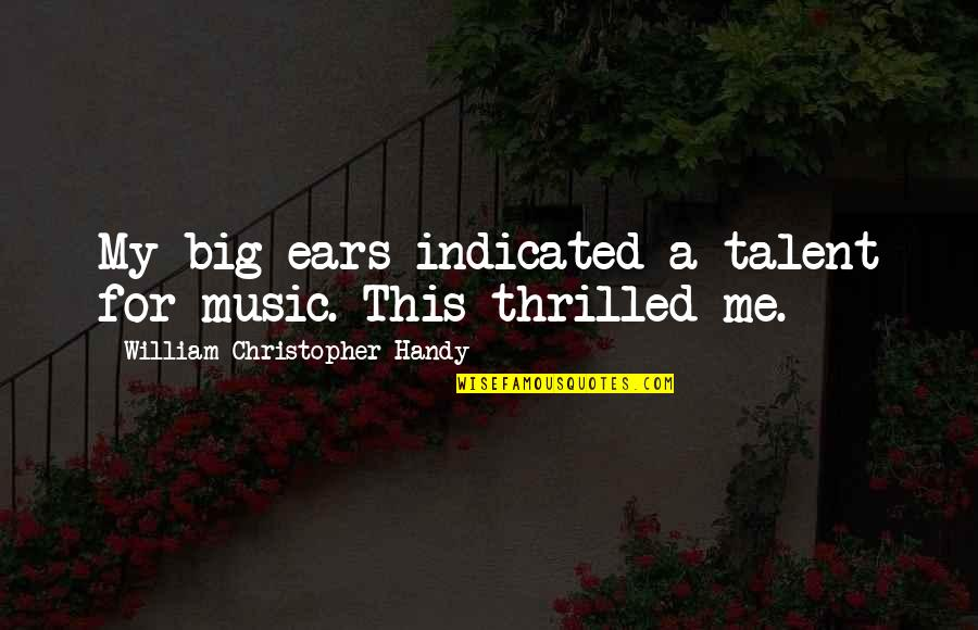 My Ears Quotes By William Christopher Handy: My big ears indicated a talent for music.