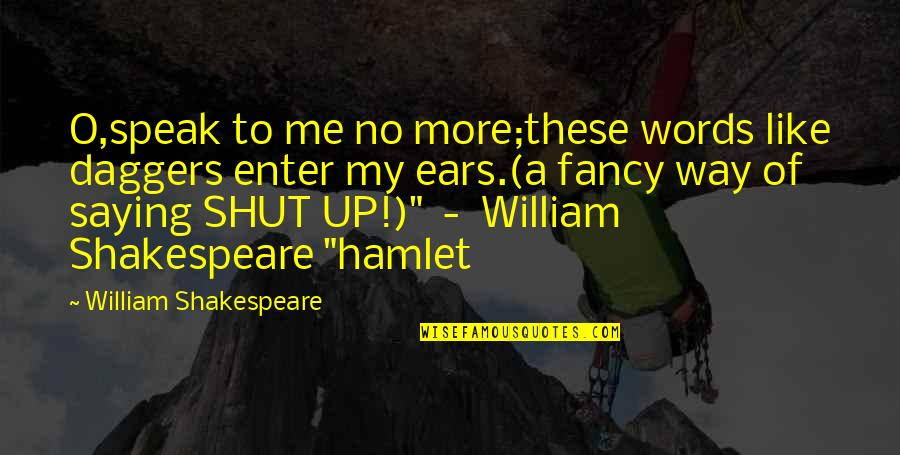 My Ears Quotes By William Shakespeare: O,speak to me no more;these words like daggers