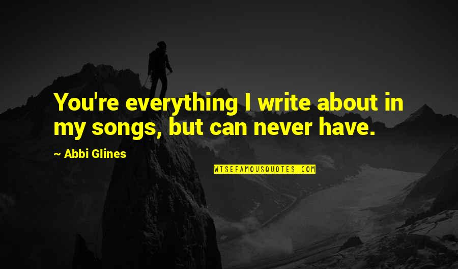 My Everything Quotes By Abbi Glines: You're everything I write about in my songs,