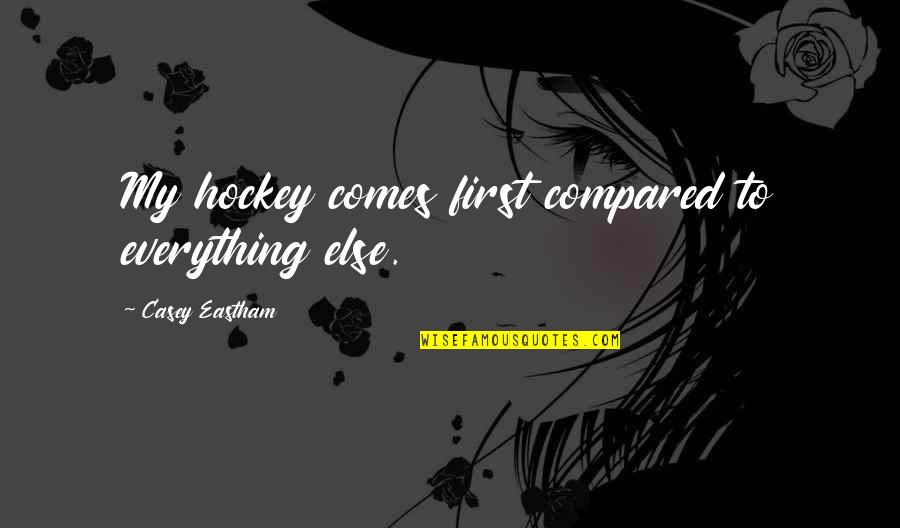 My Everything Quotes By Casey Eastham: My hockey comes first compared to everything else.
